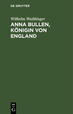 Anna Bullen, Königin von England von Waiblinger,  Wilhelm