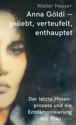 Anna Göldi – geliebt, verteufelt, enthauptet von Hauser,  Walter