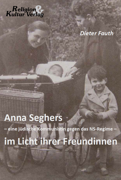 Anna Seghers – eine jüdische Kommunistin gegen das NS-Regime – im Licht ihrer Freundinnen von Fauth,  Dieter