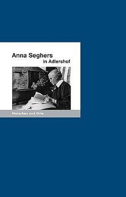 Anna Seghers in Adlershof von Fischer,  Angelika, Stöckmann,  Ernst