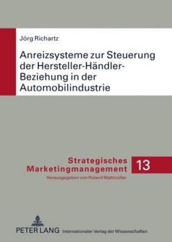 Anreizsysteme zur Steuerung der Hersteller-Händler-Beziehung in der Automobilindustrie von Richartz,  Jörg