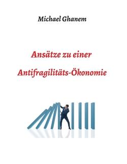 Ansätze zu einer Antifragilitätsökonomie von Ghanem,  Michel