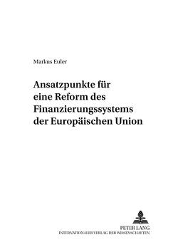 Ansatzpunkte für eine Reform des Finanzierungssystems der Europäischen Union von Euler,  Markus