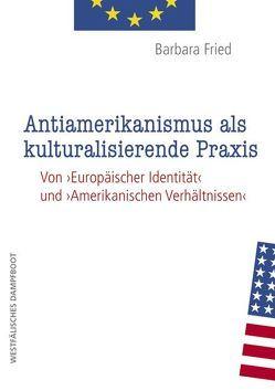 Antiamerikanismus und kulturalisierende Praxis von Fried,  Barbara