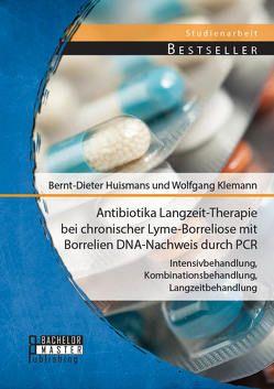 Antibiotika Langzeit-Therapie bei chronischer Lyme-Borreliose mit Borrelien DNA-Nachweis durch PCR: Intensivbehandlung, Kombinationsbehandlung, Langzeitbehandlung von Huismans,  Bernt-Dieter, Klemann,  Wolfgang
