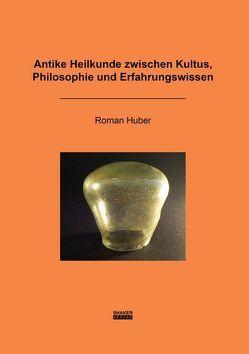 Antike Heilkunde zwischen Kultus, Philosophie und Erfahrungswissen von Huber,  Roman