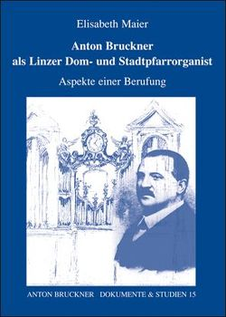 Anton Bruckner als Linzer Dom- und Stadtpfarrorganist von Antonicek,  T, Kaiser,  Ikarus, Lindner,  A, Maier,  Elisabeth, Petermayr,  K