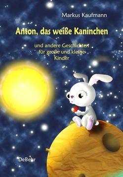 Anton, das weiße Kaninchen und andere Geschichten für große und kleine Kinder von Kaufmann,  Markus