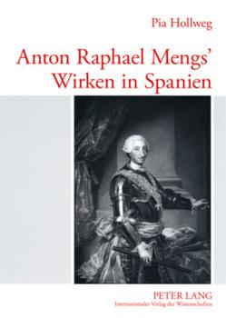 Anton Raphael Mengs' Wirken in Spanien von Hollweg,  Pia