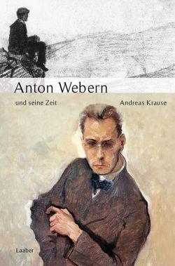 Anton Webern und seine Zeit von Krause,  Andreas