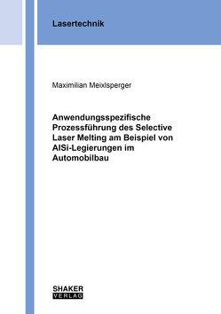 Anwendungsspezifische Prozessführung des Selective Laser Melting am Beispiel von AlSi-Legierungen im Automobilbau von Meixlsperger,  Maximilian