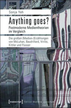 Anything goes? Postmoderne Medientheorien im Vergleich von Yeh,  Sonja