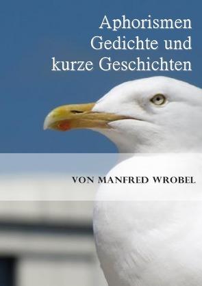 Aphorismen, Gedichte und kurze Geschichten von Wrobel,  Manfred