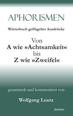 Aphorismen Teil 2 – Wörterbuch geflügelter Ausdrücke von A wie »Achtsamkeit« bis Z wie »Zweifel« von Luutz,  Wolfgang