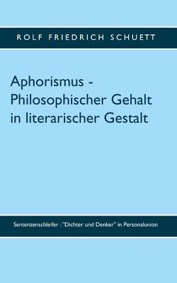 Aphorismus – Philosophischer Gehalt in literarischer Gestalt von Schuett,  Rolf Friedrich