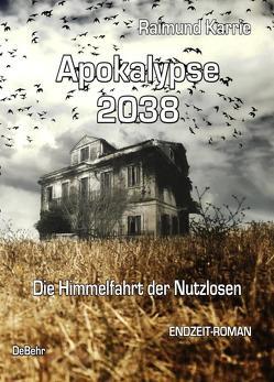 Apokalypse 2038 – Die Himmelfahrt der Nutzlosen – ENDZEIT-ROMAN von Karrie,  Raimund