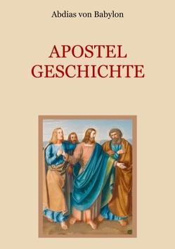 Apostelgeschichte – Leben und Taten der zwölf Apostel Jesu Christi von Eibisch,  Conrad, von Babylon,  Abdias