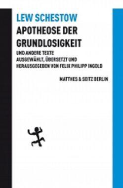 Apotheose der Grundlosigkeit und andere Texte von Ingold,  Felix Philipp, Schestow,  Leo