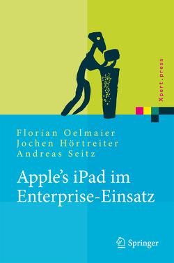 Apple's iPad im Enterprise-Einsatz von Hörtreiter,  Jochen, Oelmaier,  Florian, Seitz,  Andreas