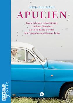 Apulien   Typen, Träumer, Lebenskünstler: Land und Menschen an einem Rande Europas. von Büllmann,  Katja, Troilo,  Giovanni