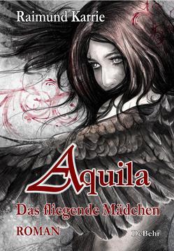Aquila – Das fliegende Mädchen – Fantasievoller Jugendroman von Karrie,  Raimund