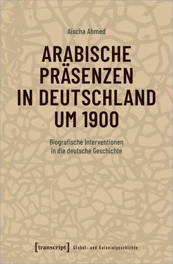 Arabische Präsenzen in Deutschland um 1900 von Ahmed,  Aischa