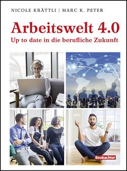 Arbeit 4.0 – aktiv in die berufliche Zukunft von Krättli,  Nicole, Peter,  Marc K