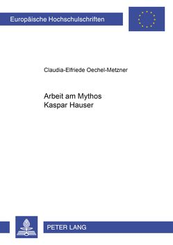 Arbeit am Mythos Kaspar Hauser von Oechel-Metzner,  Claudia-Elfriede