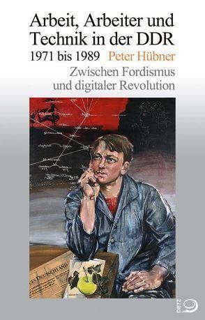 Arbeit, Arbeiter und Technik in der DDR 1971 bis 1989 von Hübner,  Peter