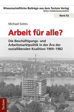 Arbeit für alle? Die Beschäftigungs- und Arbeitsmarktpolitik in der Ära der sozialliberalen Koalition 1969-1982 von Solms,  Michael
