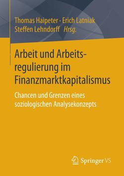 Arbeit und Arbeitsregulierung im Finanzmarktkapitalismus von Haipeter,  Thomas, Latniak,  Erich, Lehndorff,  Steffen