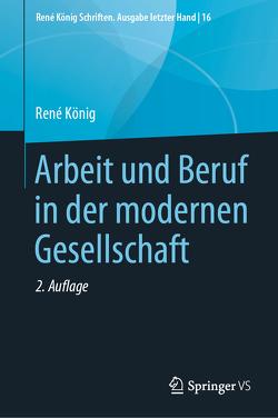 Arbeit und Beruf in der modernen Gesellschaft von Daheim,  Hansjürgen, Fröhlich,  Dieter, Koenig,  Rene