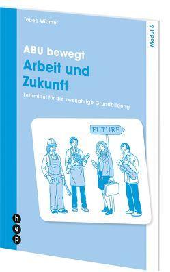 ABU bewegt – Arbeit und Zukunft | Modul 6 von Widmer,  Tabea