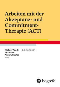 Arbeiten mit der Akzeptanz- und Commitment-Therapie (ACT) von Gloster,  Andrew, Martz,  Jan, Waadt,  Michael
