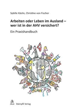 Arbeiten oder Leben im Ausland – wer ist in der AHV versichert? von Käslin,  Sybille, von Fischer,  Christine