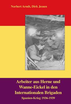 Arbeiter aus Herne und Wanne-Eickel in den Internationalen Brigaden von Arndt,  Norbert, Jessen,  Dirk