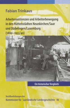 Arbeiterexistenzen und Arbeiterbewerbung in den Hüttenstädten Neunkirchen / Saar und Düdelingen/ Luxemburg (1880-1935/40) von Trinkaus,  Fabian