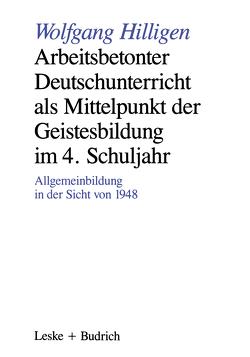 Arbeitsbetonter Deutschunterricht als Mittelpunkt der Geistesbildung im 4. Schuljahr von Hilligen,  Wolfgang