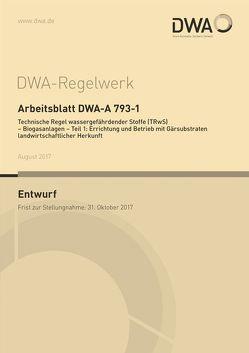 Arbeitsblatt DWA-A 793-1 Technische Regel wassergefährdender Stoffe (TRwS) – Biogasanlagen – Teil 1: Errichtung und Betrieb mit Gärsubstraten landwirtschaftlicher Herkunft (Entwurf)