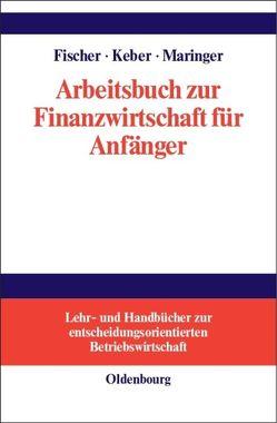 Arbeitsbuch zur Finanzwirtschaft für Anfänger von Fischer,  Edwin O., Keber,  Christian, Maringer,  Dietmar G.