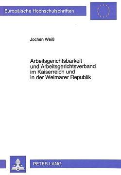 Arbeitsgerichtsbarkeit und Arbeitsgerichtsverband im Kaiserreich und in der Weimarer Republik von Weiss,  Jochen