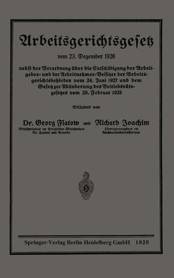 Arbeitsgerichtsgesetz vom 23. Dezember 1926, nebst der Verordnung über die Entschädigung der Arbeitgeber- und der Arbeitnehmer-Beisitzer der Arbeitsgerichtsbehörden vom 24. Juni 1927 und dem Gesetz zur Abänderung des Betriebsrätegesetzes vom 28. Februar 1928 von Flatow,  Georg, Joachim,  Richard
