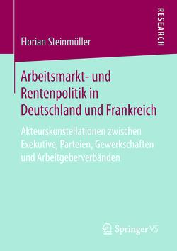 Arbeitsmarkt- und Rentenpolitik in Deutschland und Frankreich von Steinmüller,  Florian