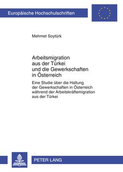 Arbeitsmigration aus der Türkei und die Gewerkschaften in Österreich von Soytürk,  Mehmet