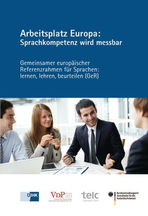 Arbeitsplatz Europa: Sprachkompetenz wird messbar von DIHK e.V., telc gGmbh, Verband deutscher Privatschulverbände e.V.
