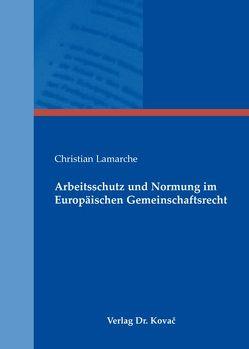 Arbeitsschutz und Normung im Europäischen Gemeinschaftsrecht von Lamarche,  Christian
