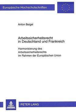 Arbeitssicherheitsrecht in Deutschland und Frankreich von Beigel,  Anton