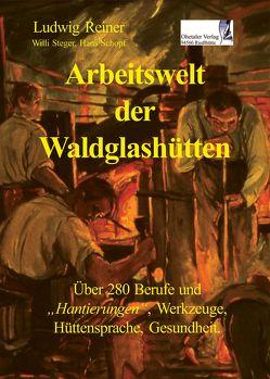 Arbeitswelt der Waldglashütten von Reiner,  Ludwig, Schopf,  Hans, Steger,  Willi