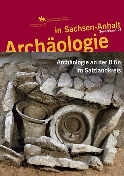 Archäologie an der B 6n im Salzlandkreis (Archäologie in Sachsen Anhalt / Sonderb. 23) von Dresely,  Veit, Friederich,  Susanne, Meller,  Harald