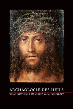 Archäologie des Heils – Das Christusbild im 15. und 16. Jahrhundert von Brinkmann,  Bodo, Georgi,  Katharina, Rüfenacht,  Andreas